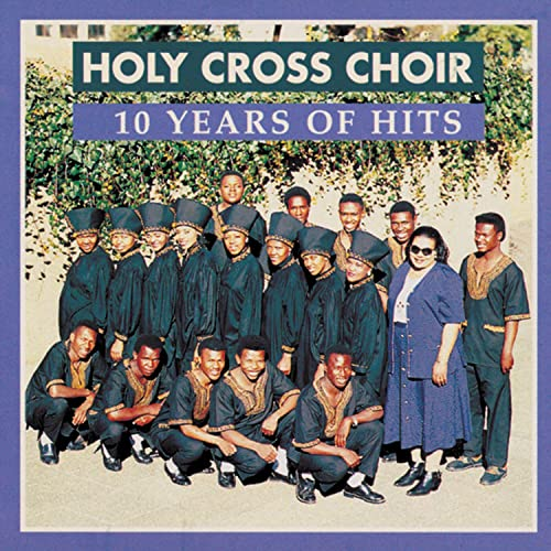 Holy Cross Choir - 10 Years of Hits